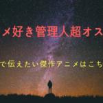 アニメ好き管理人が超オススメ!後世まで伝えたい傑作アニメはこちら!!